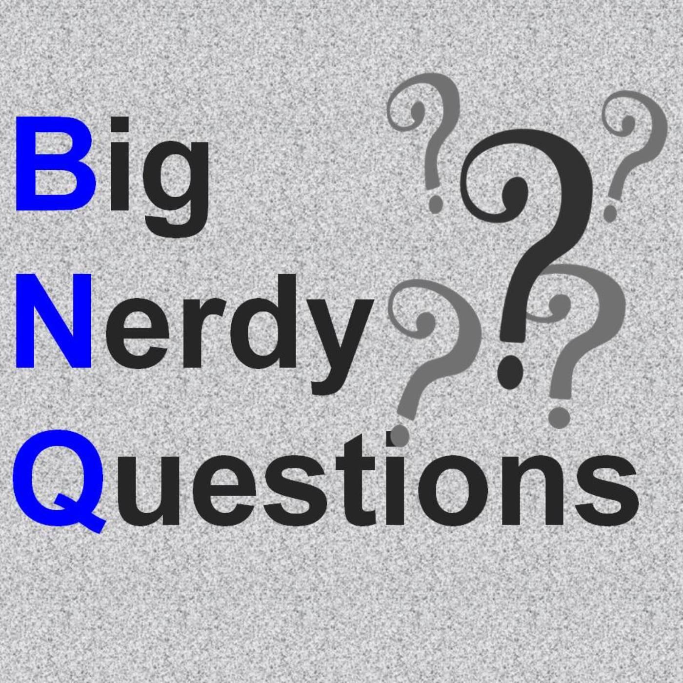 BNQ: Big Nerdy Questions