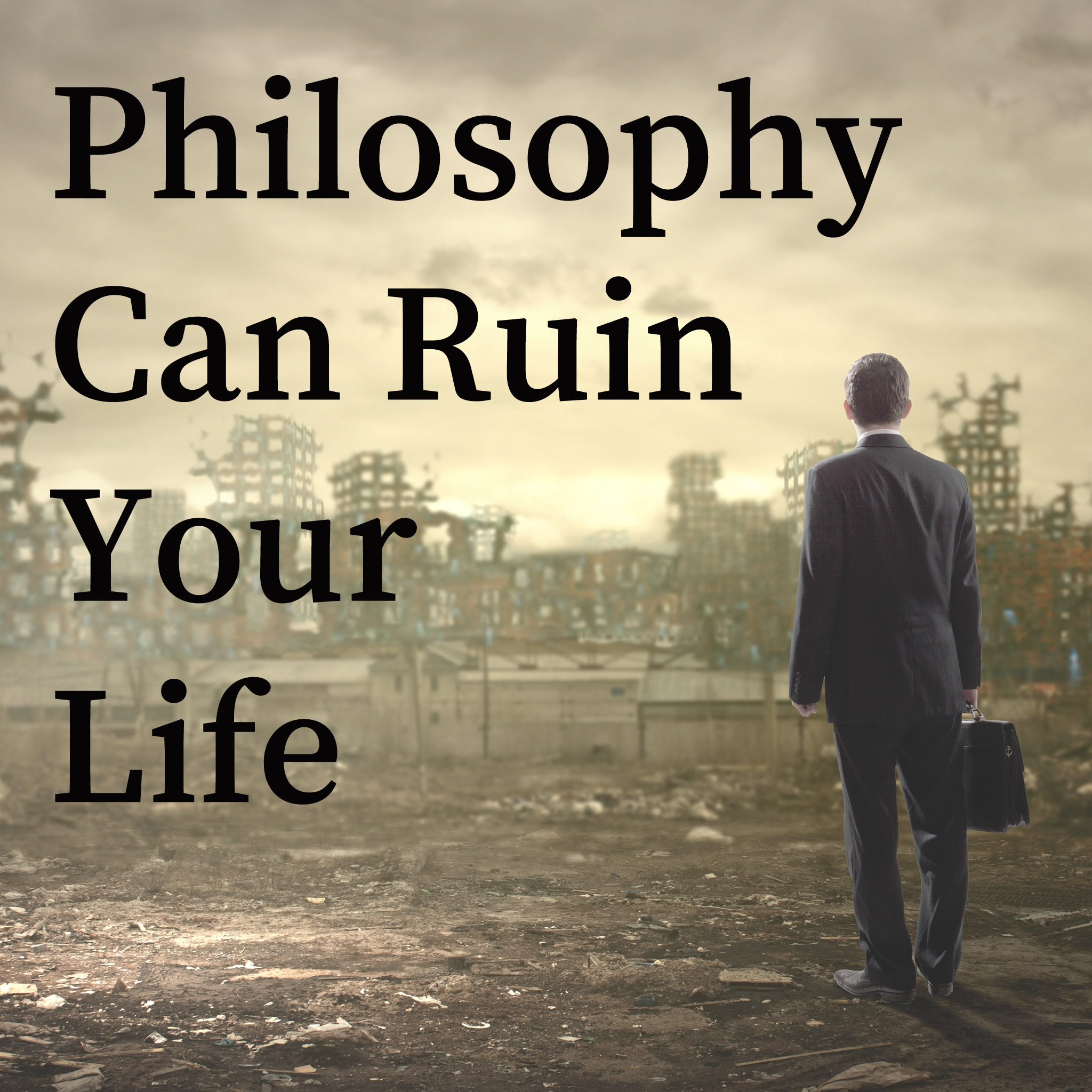 Philosophy Can Ruin Your Life