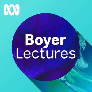 Boyer Lectures - Fast, smart and connected: What is it to be human, and Australian, in a digital world?