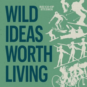 Wild Ideas Worth Living | REI Presents Interviews on Adventure, Outdoors, and Travel