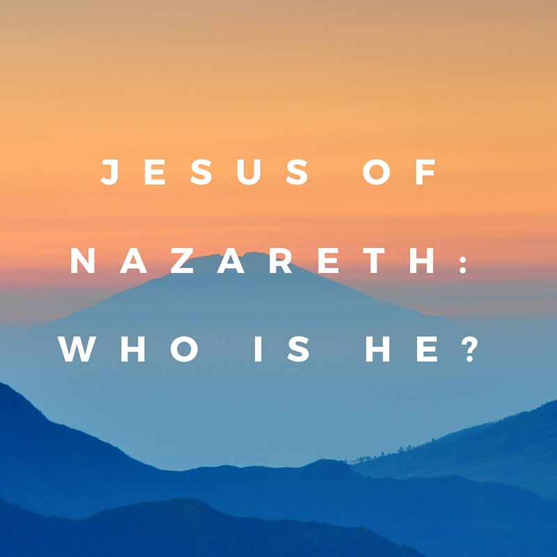Jesus of Nazareth; Who is He?