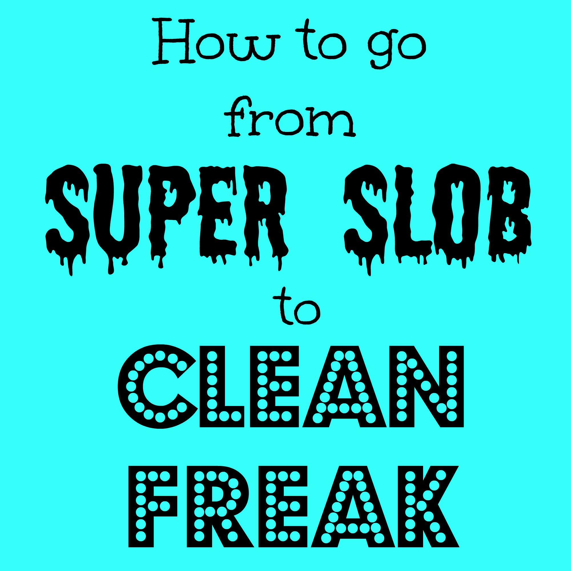 How to go from Super Slob to Clean Freak!