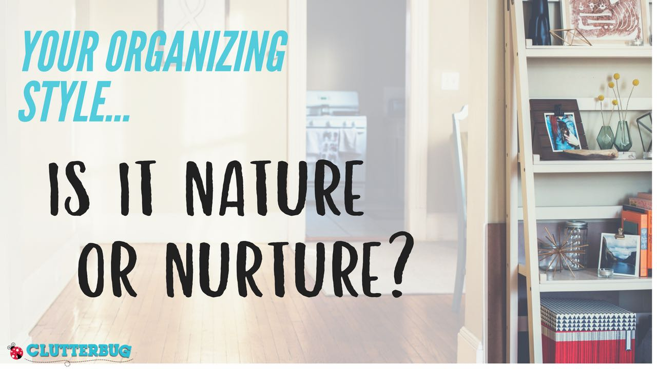 Your Organizing Style - Is it Nature or Nurture?
