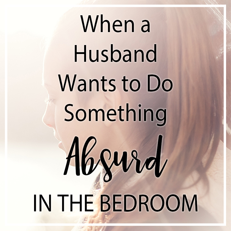 When Your Husband Wants to Do Something Sexually Absurd in the Bedroom