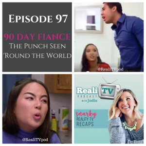 """Episode 97: 90 Day Fiance """"The Punch Seen 'Round the World"""""""