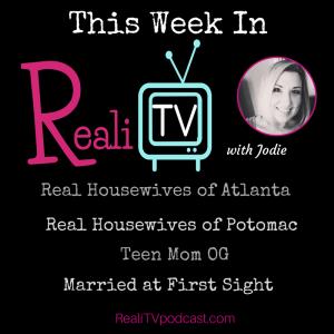 Episode 85: RealiTV 4.20.18 RHOA, RHOP, Teen Mom OG & Married at First Sight