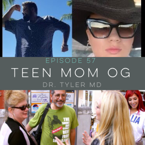 Episode 57: Teen Mom OG. Dr. Tyler MD