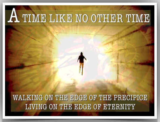 - A TIME LIKE NO OTHER TIME - WALKING ON THE EDGE OF THE PRECIPICE LIVING ON THE EDGE OF ETERNITY - An Urgent Prophetic Exhortation