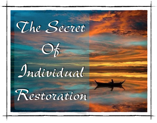 """THE SECRET OF INDIVIDUAL RESTORATION"""