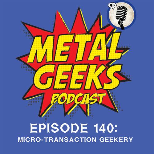 Metal Geeks 140: Micro-Transaction Geekery