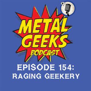 Metal Geeks 154: Raging Geekery