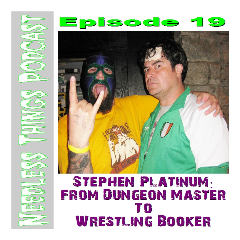 Needless Things Podcast Episode 18 – Stephen Platinum: From Dungeon Master to Wrestling Booker