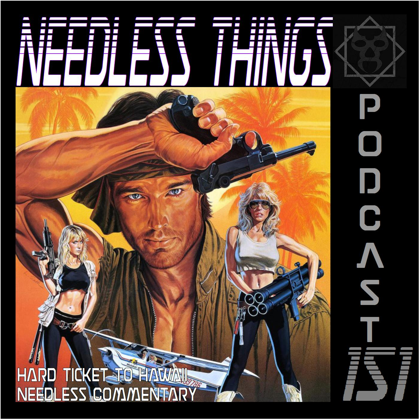 Needless Things Podcast 151: Hard Ticket to Hawaii Needless Commentary