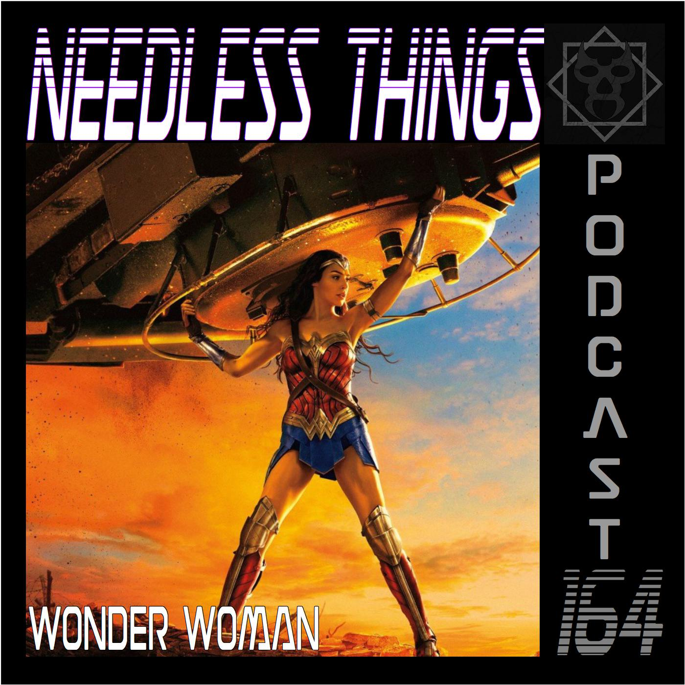 Needless Things Podcast 164 – Wonder Woman