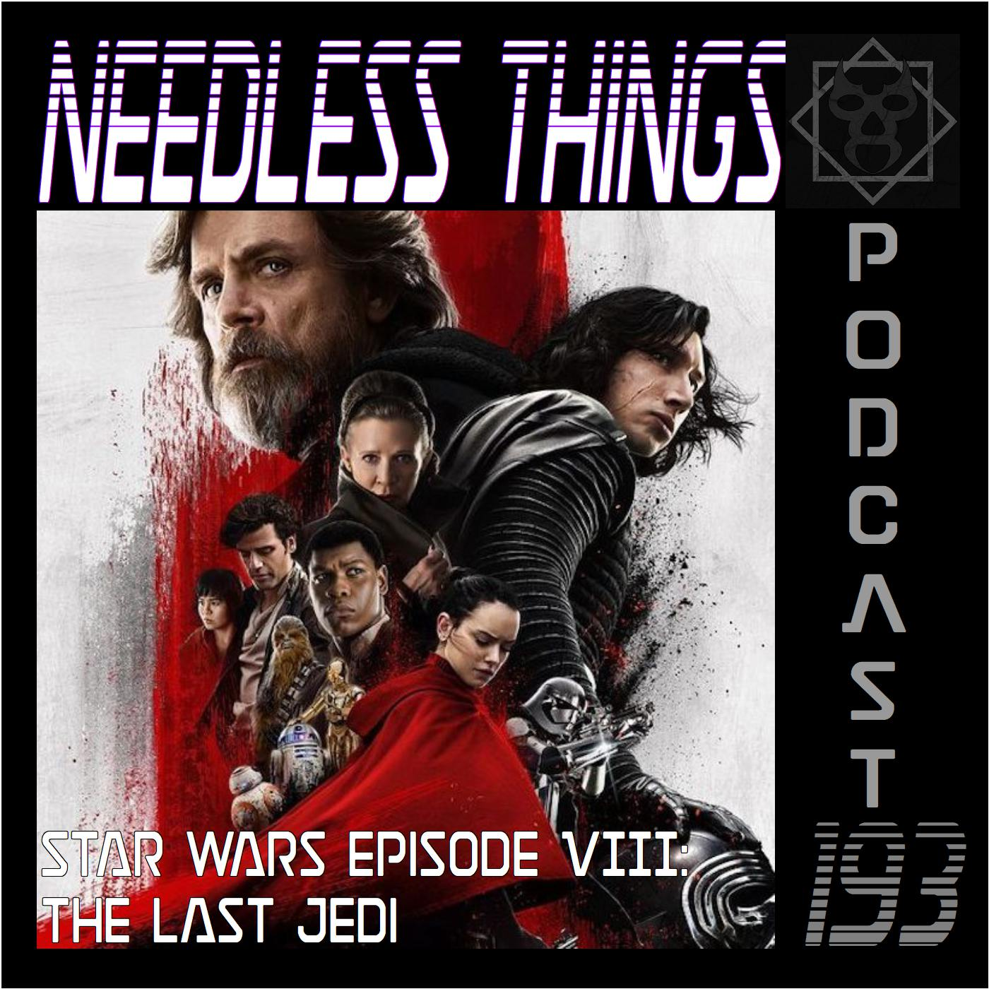 Needless Things Podcast 193 – Star Wars Episode VIII: The Last Jedi