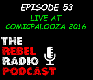 THE REBEL RADIO PODCAST EPISODE 53: LIVE AT COMICPALOOZA 2016