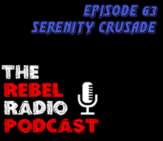 THE REBEL RADIO PODCAST EPISODE 63: SERENITY CRUSADE