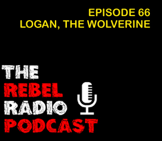 THE REBEL RADIO PODCAST EPISODE 66: LOGAN, THE WOLVERINE