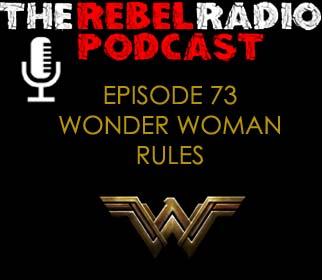 THE REBEL RADIO PODCAST EPISODE 73: WONDER WOMAN RULES