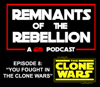 "REMNANTS OF THE REBELLION EPISODE 8: ""YOU FOUGHT IN THE CLONE WARS"""