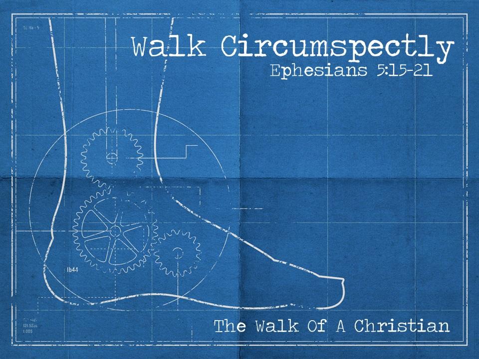 Walk Circumspectly - Ephesians 5:15-21 (Jeremy Bowling)