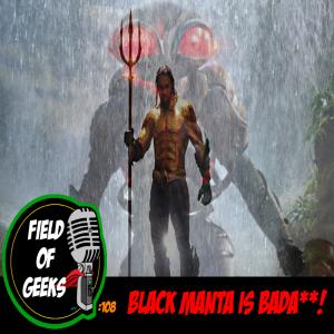 FIELD of GEEKS 108 - BLACK MANTA IS BADA**!