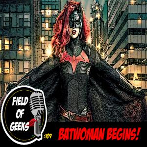 FIELD of GEEKS 109 - BATWOMAN BEGINS!