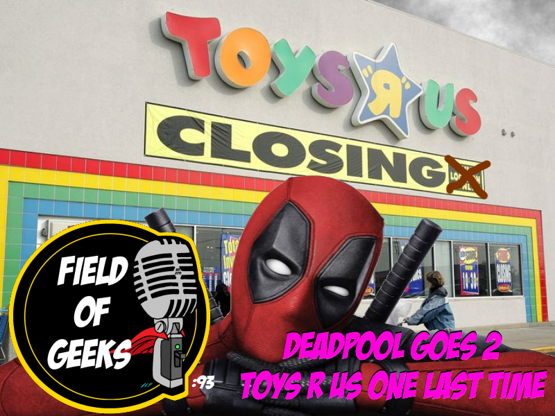 Episode 93 Deadpool Goes 2 Toys R Us One Last Time Field Of Geeks