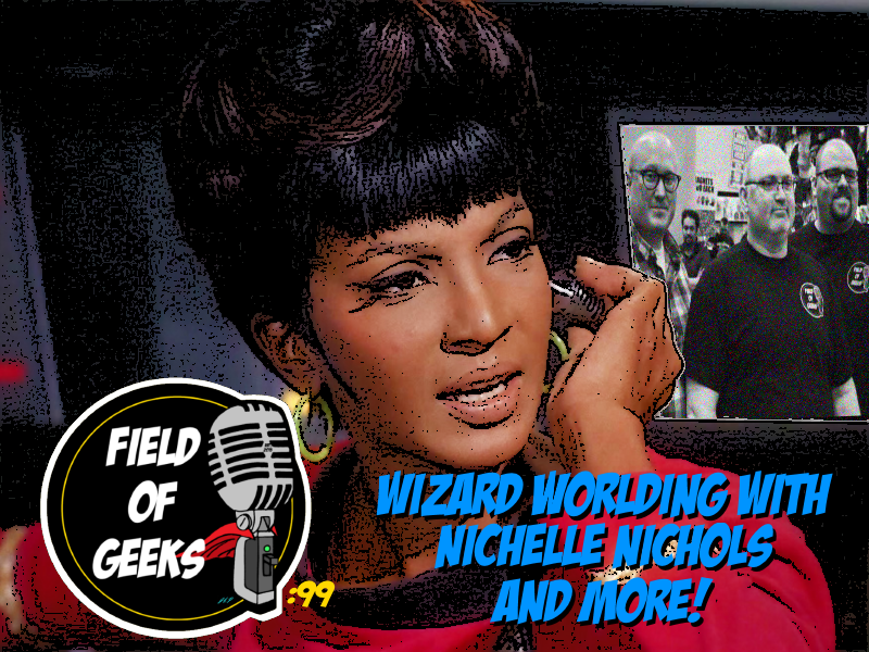 Episode 99 - WIZARD WORLDING With NICHELLE NICHOLS and MORE!
