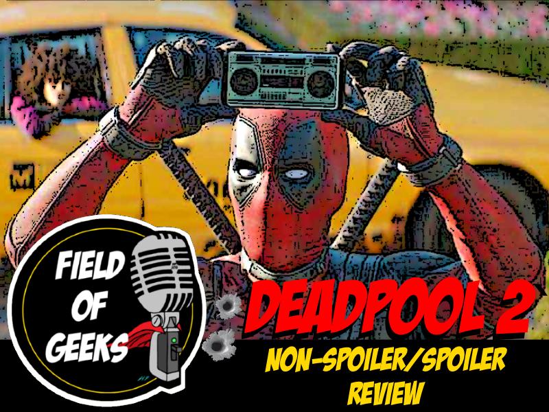 Field of Geeks: DEADPOOL 2 Non-Spoiler/Spoiler REVIEW