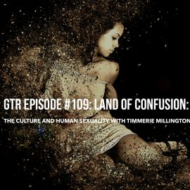 GTR Episode: 109: Land of Confusion-The Culture and Human Sexuality with Timmerie Millington
