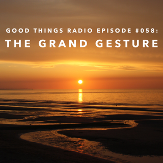 Good Things Radio Episode #058: The Grand Gesture