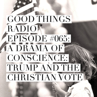 Good Things Radio Episode #065: A Drama of Conscience: Trump and the Christian Vote