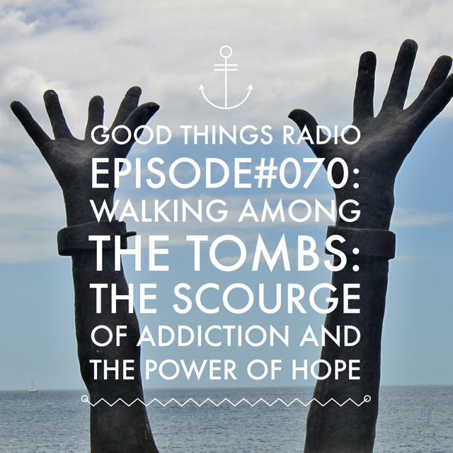 Good Things RadioEpisode #070 Walking Among the Tombs: The Scourge of Addiction and the Power of Hope