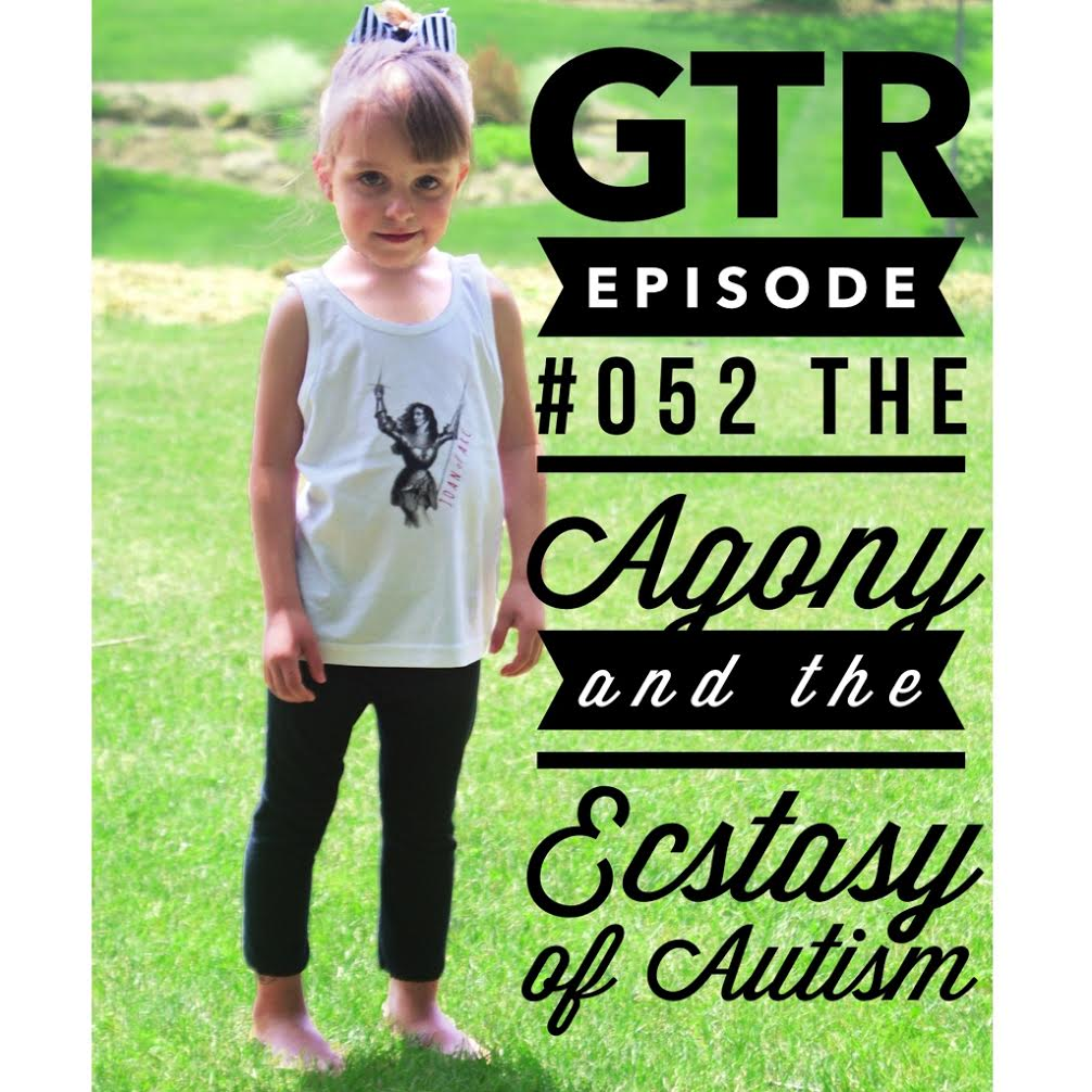 GTR Episode #052: The Agony and the Ecstasy of Autism