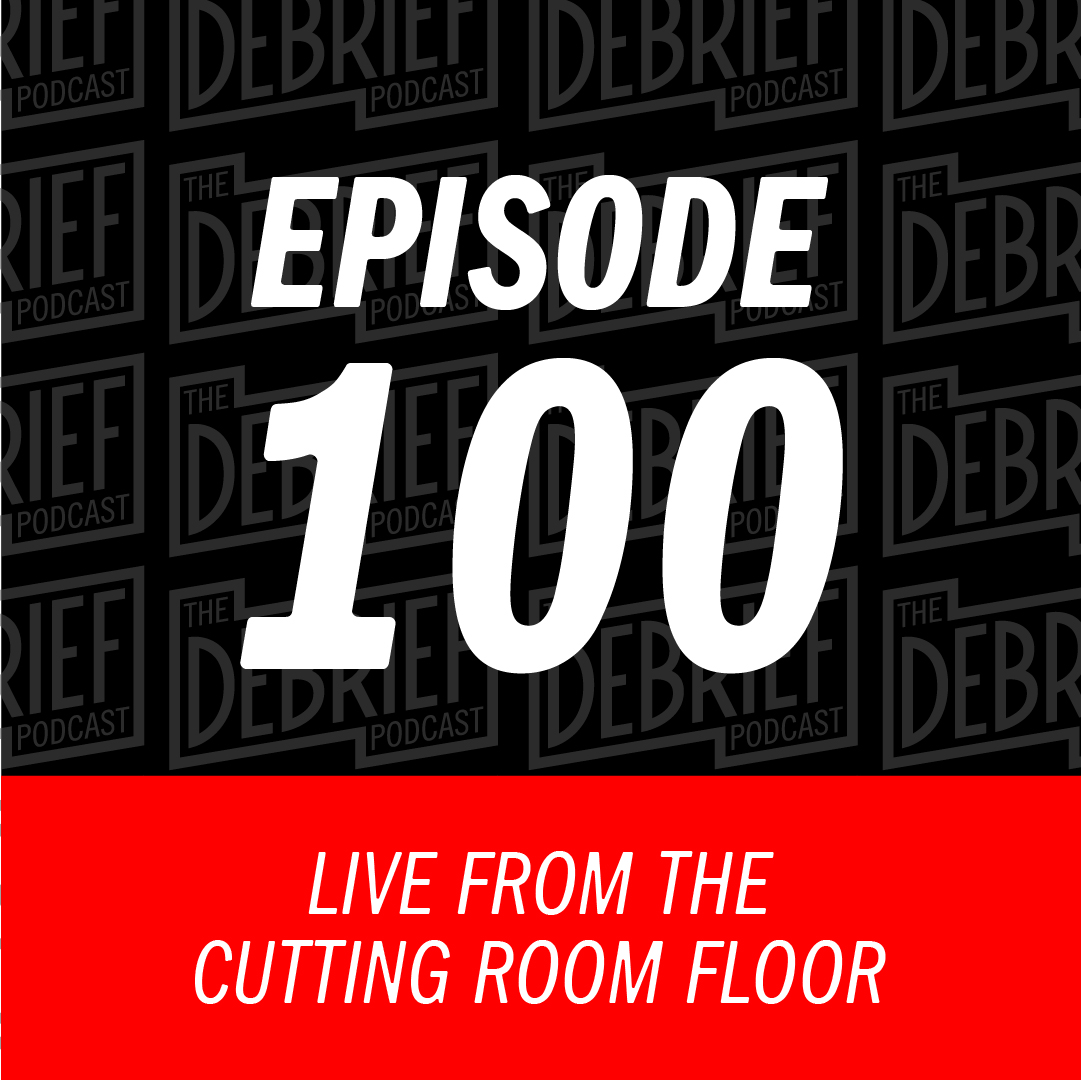 Episode 100 | Live from the Cutting Room Floor - The Debrief ...
