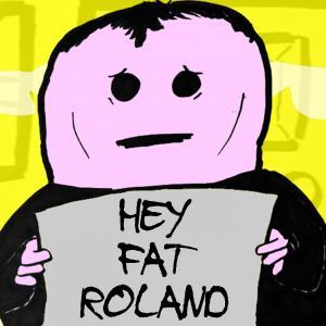 Hey Fat Roland