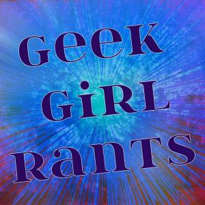 Geek Girl Rants