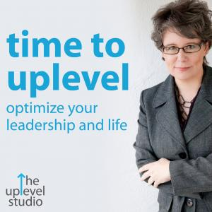 Time to Uplevel: Optimize Your Leadership and Life