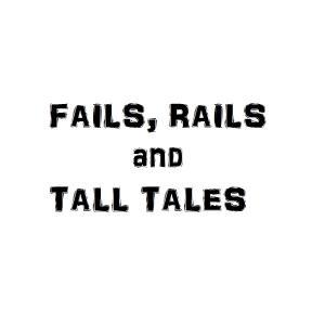 Fails, Rails and Tall Tales