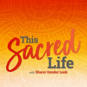 This Sacred Life with Shann Vander Leek | Soulful Living | Feminine Sovereignty | Wisdom Teachings
