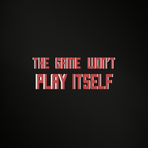The Game Won't Play Itself
