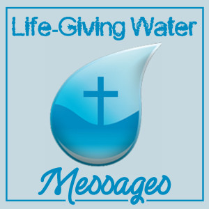 Life-Giving Water Messages