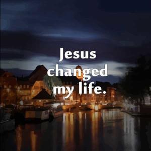 jesus.changed.my.life