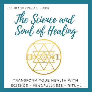 The Science & Soul of Healing with Dr. Heather Paulson