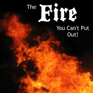 The Fire You Can't Put Out