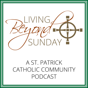 Living Beyond Sunday (a St. Patrick Catholic Community Podcast)
