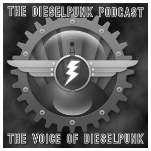 The Dieselpunk Podcast - The Voice of Dieselpunk!