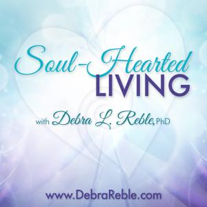 Soul-Hearted Living with Dr. Debra Reble
