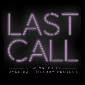 LAST CALL: NEW ORLEANS DYKE BAR HISTORY PROJECT